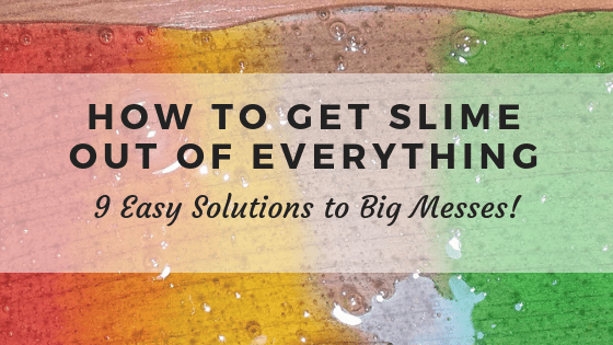 How To Get Slime Out Of Everything 9 Easy Solutions To Big Messes Clean Classy
